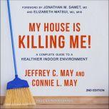 My House Is Killing Me! A Complete Guide to a Healthier Indoor Environment (2nd Edition), Connie L. May