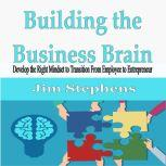 Building the Business Brain Develop the Right Mindset to Transition From Employee to Entrepreneur, Jim Stephens