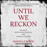 Until We Reckon Violence, Mass Incarceration, and a Road to Repair, Danielle Sered