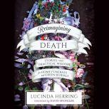 Reimagining Death Stories and Practical Wisdom for Home Funerals and Green Burials, Lucinda Herring