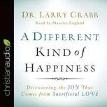 A Different Kind of Happiness Discovering the Joy That Comes from Sacrificial Love, Larry Crabb