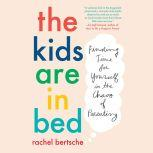 The Kids Are in Bed Finding Time for Yourself in the Chaos of Parenting, Rachel Bertsche