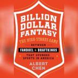 Billion Dollar Fantasy The High-Stakes Game between FanDuel and DraftKings That Upended Sports in America, Albert Chen