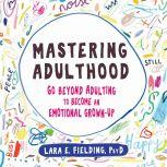 Mastering Adulthood Go Beyond Adulting to Become an Emotional Grown-Up, Lara E. Fielding, PsyD