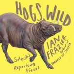 Hogs Wild Selected Reporting Pieces, Ian Frazier
