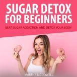 Sugar Detox for Beginners: Beat Sugar Addiction and Detox Your Body, Martha McDowell