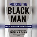 Policing the Black Man Arrest, Prosecution, and Imprisonment, Angela J. Davis