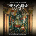 Swabian League, The: The History and Legacy of the Mutual Defense Pact for the Holy Roman Empire's Imperial Estates, Charles River Editors