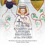 Teutonic Knights and Livonian Brothers of the Sword, The: The History and Legacy of the Holy Roman Empire's Famous Military Orders, Charles River Editors