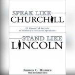Speak Like Churchill, Stand Like Lincoln 21 Powerful Secrets of History's Greatest Speakers, James C. Humes