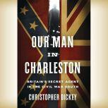 Our Man in Charleston Britain's Secret Agent in the Civil War South, Christopher Dickey