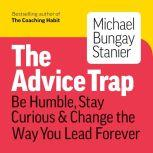 The Advice Trap Be Humble, Stay Curious & Change the Way You Lead Forever, Michael Bungay Stanier