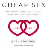 Cheap Sex The Transformation of Men, Marriage, and Monogamy, Mark Regnerus
