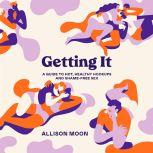 Getting It A Guide to Hot, Healthy Hookups and Shame-Free Sex, Allison Moon