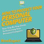 How To Protect Your Personal Computer Your Step By Step Guide To Protecting Your Personal Computer, HowExpert