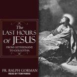 The Last Hours of Jesus From Gethsemane to Golgotha, Ralph Gorman
