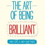 The Art of Being Brilliant Transform Your Life by Doing What Works For You, Andy Cope