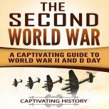 The Second World War A Captivating Guide to World War II and D-Day, Captivating History