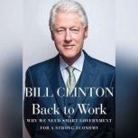 Back to Work Why We Need Smart Government for a Strong Economy, Bill Clinton