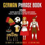 German Phrasebook 2500 Super Helpful Phrases and Words You'll Want for Your Trip to Germany, Simple Language Learning