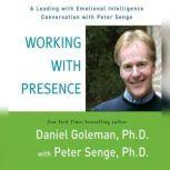 Working with Presence A Leading with Emotional Intelligence Conversation with Peter Senge, Prof. Daniel Goleman, Ph.D.