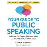 Your Guide to Public Speaking Build Your Confidence, Find Your Voice, and Inspire Your Audience, Amanda Hennessey