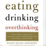 Eating, Drinking, Overthinking The Toxic Triangle of Food, Alcohol, and Depressio, Susan Nolen-Hoeksema