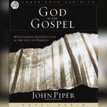God Is the Gospel Meditations on God's Love As the Gift of Himself, John Piper