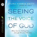 Seeing the Voice of God What God Is Telling You through Dreams and Visions, Laura Harris Smith