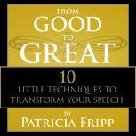 From Good to Great 10 Little Techniques to Transform Your Speech, Patricia Fripp