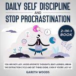 Daily Self Discipline and Procrastination 2-in-1 Book You Are Not Lazy. Avoid Apathetic Thoughts, Beat Laziness, Break The Distraction Cycle and Get Things Done, Even If you're Lazy AF, Gareth Woods