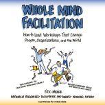 Whole Mind Facilitation How to Lead Workshops That Change People, Organizations, and the World, Eric Meade