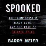 Spooked The Trump Dossier, Black Cube, and the Rise of Private Spies, Barry Meier