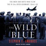 The Wild Blue The Men and Boys Who Flew the B-24s Over Germany 1944-45, Stephen E. Ambrose