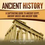 Ancient History A Captivating Guide to Ancient Egypt, Ancient Greece and Ancient Rome, Captivating History