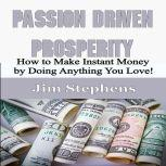 Passion Driven Prosperity How to Make Instant Money by Doing Anything You Love!, Jim Stephens