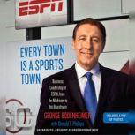 Every Town Is a Sports Town Business Leadership at ESPN, from the Mailroom to the Boardroom, George Bodenheimer