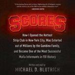 Scores How I Opened the Hottest Strip Club in New York City, Was Extorted out of Millions by the Gambino Family, and Became One of the Most Successful Mafia Informants in FBI History, Michael D. Blutrich