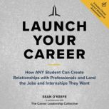 Launch Your Career How ANY Student Can Create Relationships with Professionals and Land the Jobs and Internships They Want, Sean O'Keefe