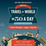 How to Travel the World on $50 a Day: Revised Travel Cheaper, Longer, Smarter, Matt Kepnes