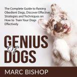 Genius of Dogs: The Complete Guide to Raising Obedient Dogs, Discover Effective Strategies and Techniques on How to Train Your Dogs Effectively , Marc Bishop
