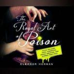Royal Art of Poison, The Filthy Palaces, Fatal Cosmetics, Deadly Medicine, and Murder Most Foul, Eleanor Herman