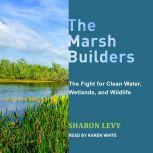 The Marsh Builders The Fight for Clean Water, Wetlands, and Wildlife, Sharon Levy