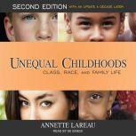 Unequal Childhoods Class, Race, and Family Life, Second Edition, with an Update a Decade Later, Annette Lareau