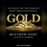 Gold The Race for the World's Most Seductive Metal, Matthew Hart