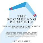 The Boomerang Principle Inspire Lifetime Loyalty from Your Employees, Lee Caraher