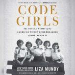 Code Girls The Untold Story of the American Women Code Breakers of World War II, Liza Mundy