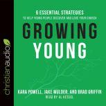 Growing Young Six Essential Strategies to Help Young People Discover and Love Your Church, Kara Powell
