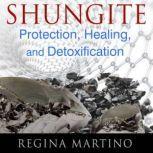 Shungite Protection, Healing, and Detoxification, Regina Martino