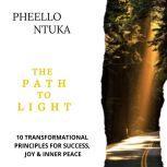 The Path To Light 10 Transformational Principles For Success, Joy and Inner Peace, Pheello Ntuka